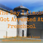 The Day I Almost Got Arrested At Preschool
