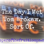 The Day I Met Tom Brokaw.  Sort of.