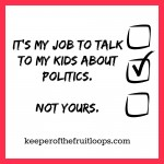 Don't Talk To My Kids About Politics.  That's MY Job.