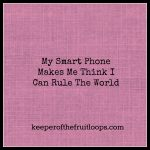 My Smart Phone Makes Me Feel Like I Can Rule The World