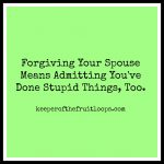 Forgiving Your Spouse Means Admitting You've Done Stupid Things, Too